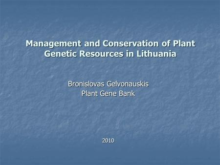 Management and Conservation of Plant Genetic Resources in Lithuania Bronislovas Gelvonauskis Plant Gene Bank 2010.