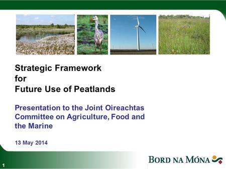 Strategic Framework for Future Use of Peatlands Presentation to the Joint Oireachtas Committee on Agriculture, Food and the Marine 13 May 2014 1.