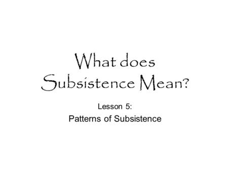 What does Subsistence Mean? Lesson 5: Patterns of Subsistence.
