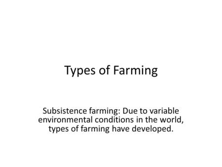 Types of Farming Subsistence farming: Due to variable environmental conditions in the world, types of farming have developed.