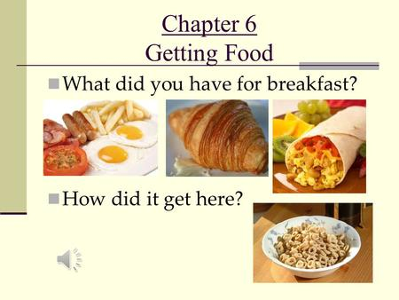 Chapter 6 Getting Food What did you have for breakfast? How did it get here?