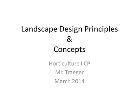 Landscape Design Principles & Concepts Horticulture I CP Mr. Traeger March 2014.