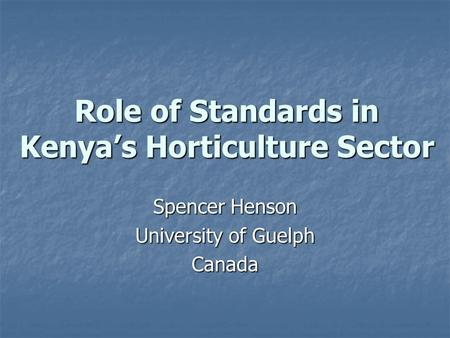 Role of Standards in Kenya's Horticulture Sector Spencer Henson University of Guelph Canada.