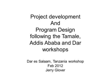 Project development And Program Design following the Tamale, Addis Ababa and Dar workshops Dar es Salaam, Tanzania workshop Feb 2012 Jerry Glover.