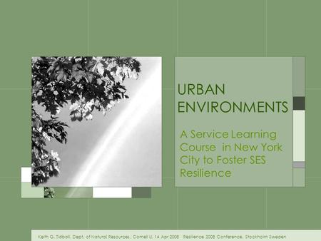 <strong>URBAN</strong> <strong>ENVIRONMENTS</strong> A Service Learning Course in New York City to Foster SES Resilience Keith G. Tidball, Dept. of Natural Resources, Cornell U. 14 Apr.
