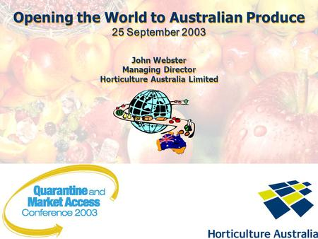Opening the World to Australian Produce 25 September 2003 John Webster Managing Director Horticulture Australia Limited Opening the World to Australian.