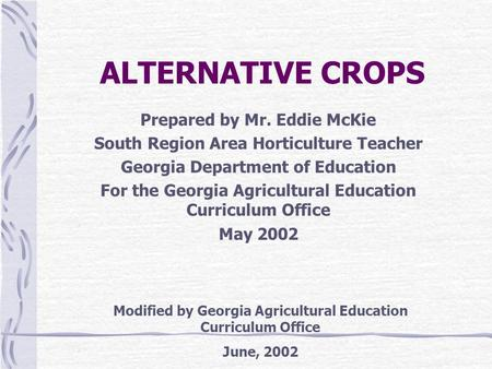 ALTERNATIVE CROPS Prepared by Mr. Eddie McKie South Region Area Horticulture Teacher Georgia Department of Education For the Georgia Agricultural Education.