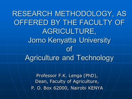RESEARCH METHODOLOGY, AS OFFERED BY THE FACULTY OF AGRICULTURE, Jomo Kenyatta University of Agriculture and Technology Professor F.K. Lenga (PhD), Dean,