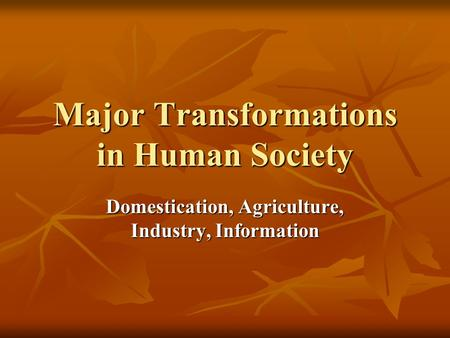 Major Transformations in Human Society Domestication, Agriculture, Industry, Information.