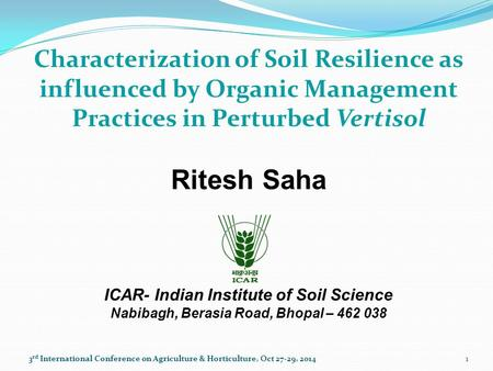 Characterization of Soil Resilience as influenced by Organic Management Practices in Perturbed Vertisol Ritesh Saha ICAR- Indian Institute of Soil Science.