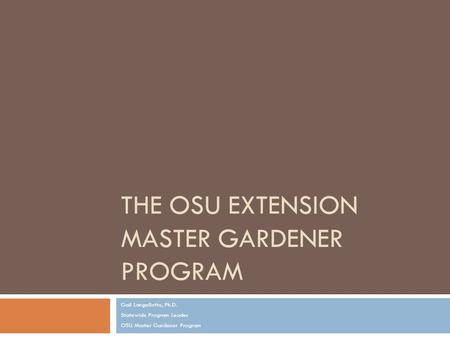 THE OSU EXTENSION MASTER GARDENER PROGRAM Gail Langellotto, Ph.D. Statewide Program Leader OSU Master Gardener Program.