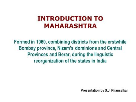 Formed in 1960, combining districts from the erstwhile Bombay province, Nizam's dominions and Central Provinces and Berar, during the linguistic reorganization.