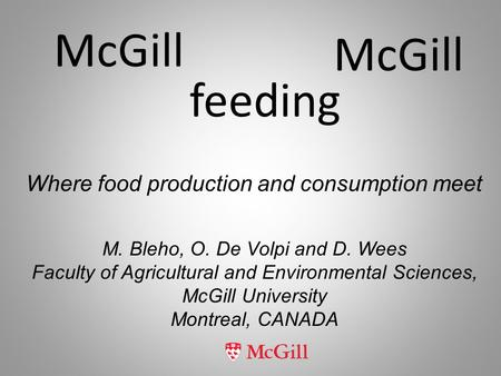 McGill feeding McGill M. Bleho, O. De Volpi and D. Wees Faculty of Agricultural and Environmental Sciences, McGill University Montreal, CANADA Where food.