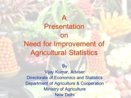 A Presentation on Need for Improvement of Agricultural Statistics By Vijay Kumar, Adviser Directorate of Economics and Statistics Department of Agriculture.
