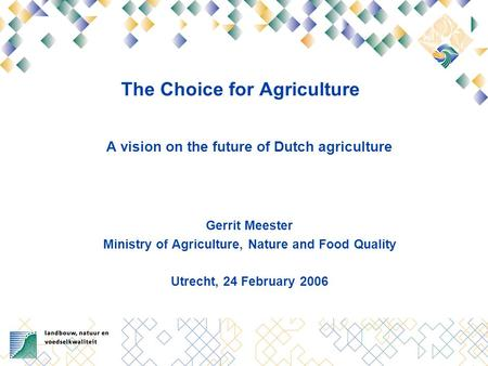 The Choice for Agriculture A vision on the future of Dutch agriculture Gerrit Meester Ministry of Agriculture, Nature and Food Quality Utrecht, 24 February.