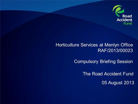 Horticulture Services at Menlyn Office RAF/2013/00023 Compulsory Briefing Session 05 August 2013 The Road Accident Fund.