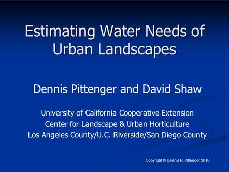Estimating Water Needs of Urban Landscapes Dennis Pittenger and David Shaw University of California Cooperative Extension Center for Landscape & Urban.