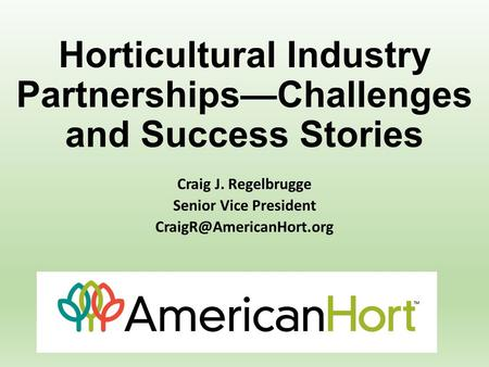 Horticultural Industry Partnerships—Challenges and Success Stories Craig J. Regelbrugge Senior Vice President