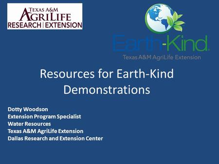 Resources for Earth-Kind Demonstrations Dotty Woodson Extension Program Specialist Water Resources Texas A&M AgriLife Extension Dallas Research and Extension.