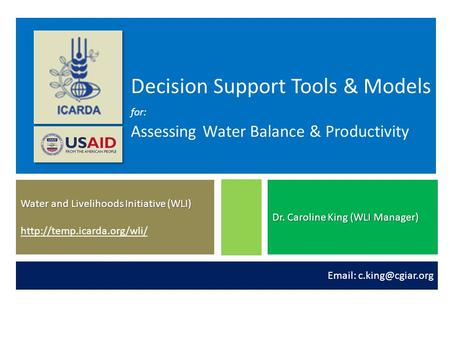 Decision Support Tools & Models for: Assessing Water Balance & Productivity Water and Livelihoods Initiative (WLI) http://temp.icarda.org/wli/  Dr. Caroline.