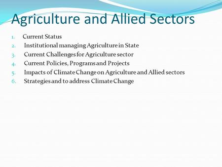 Agriculture and Allied Sectors 1. Current Status 2. Institutional managing Agriculture in State 3. Current Challenges for Agriculture sector 4. Current.