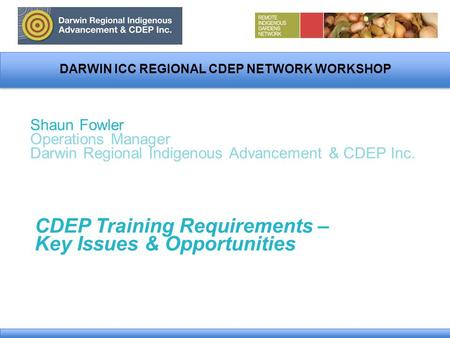 DARWIN ICC REGIONAL CDEP NETWORK WORKSHOP Shaun Fowler Operations Manager Darwin Regional Indigenous Advancement & CDEP Inc. CDEP Training Requirements.
