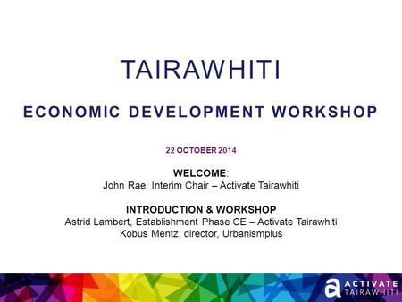 TAIRAWHITI ECONOMIC DEVELOPMENT WORKSHOP 22 OCTOBER 2014 WELCOME: John Rae, Interim Chair – Activate Tairawhiti INTRODUCTION & WORKSHOP Astrid Lambert,