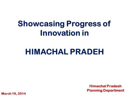 Showcasing Progress of Innovation in HIMACHAL PRADEH Himachal Pradesh Planning Department March 19, 2014.