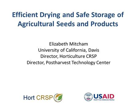 Efficient Drying and Safe Storage of Agricultural Seeds and Products Elizabeth Mitcham University of California, Davis Director, Horticulture CRSP Director,