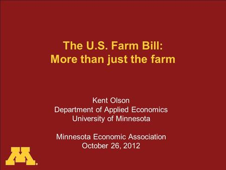 The U.S. Farm Bill: More than just the farm Kent Olson Department of Applied Economics University of Minnesota Minnesota Economic Association October 26,