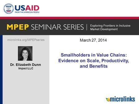 Microlinks.org/MPEPseries Dr. Elizabeth Dunn Impact LLC March 27, 2014 Title Smallholders in Value Chains: Evidence on Scale, Productivity, and Benefits.