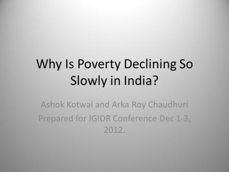 Why Is Poverty Declining So Slowly in India? Ashok Kotwal and Arka Roy Chaudhuri Prepared for IGIDR Conference Dec 1-3, 2012.