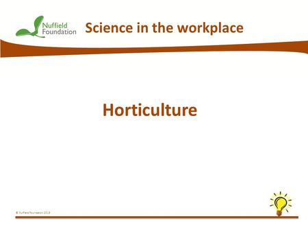© Nuffield Foundation 2013 Science in the workplace Horticulture.