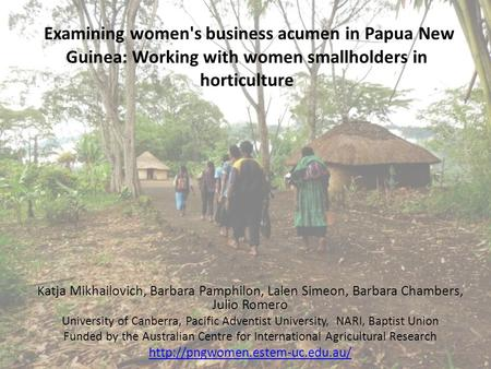 Examining women's business acumen in Papua New Guinea: Working with women smallholders in horticulture K atja Mikhailovich, Barbara Pamphilon, Lalen Simeon,
