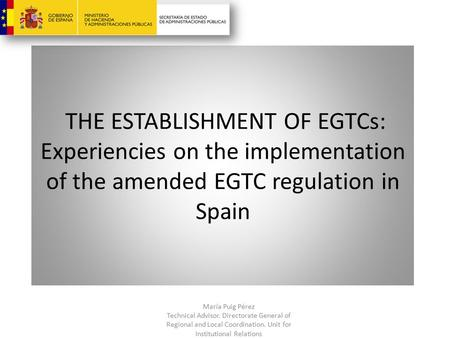 THE ESTABLISHMENT OF EGTCs: Experiencies on the implementation of the amended EGTC regulation in Spain María Puig Pérez Technical Advisor. Directorate.