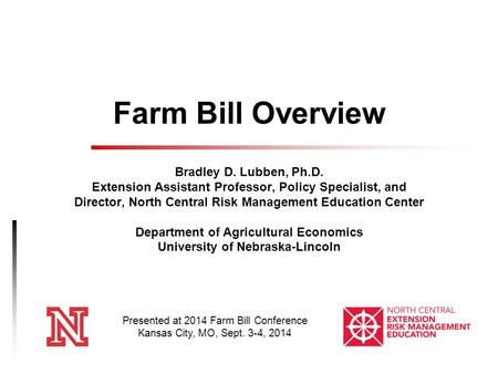 Farm Bill Overview Bradley D. Lubben, Ph.D. Extension Assistant Professor, Policy Specialist, and Director, North Central Risk Management Education Center.