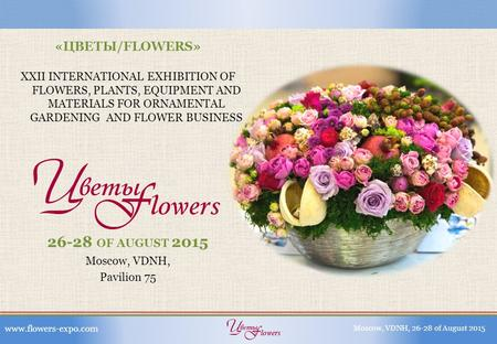 «ЦВЕТЫ/FLOWERS» XXII INTERNATIONAL EXHIBITION OF FLOWERS, PLANTS, EQUIPMENT AND MATERIALS FOR ORNAMENTAL GARDENING AND FLOWER BUSINESS 26-28 OF AUGUST.