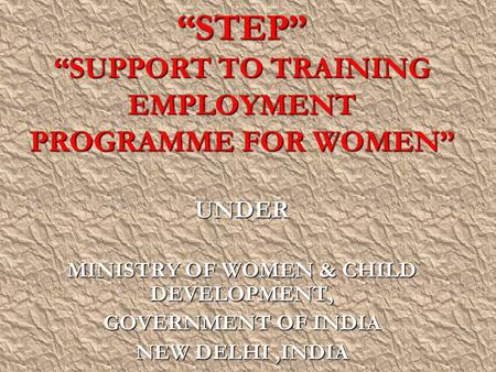 """STEP"" ""SUPPORT TO TRAINING EMPLOYMENT PROGRAMME FOR WOMEN"" UNDER MINISTRY OF WOMEN & CHILD DEVELOPMENT, GOVERNMENT OF INDIA NEW DELHI,INDIA."