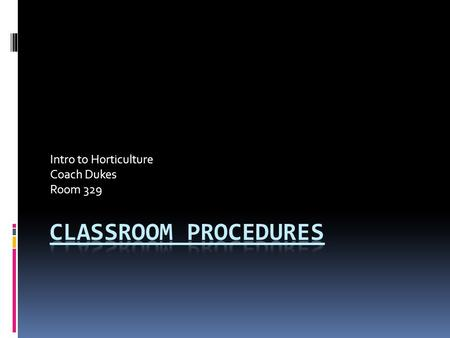 Intro to Horticulture Coach Dukes Room 329. Why Should We Have Procedures in Our Classroom?