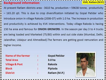 Name of the farmer: Gopal Patidar Total Area:3.0 ha Village & Post: Rakoda Block:Piploda District:Ratlam (M.P.) Background information: At present Ratlam.