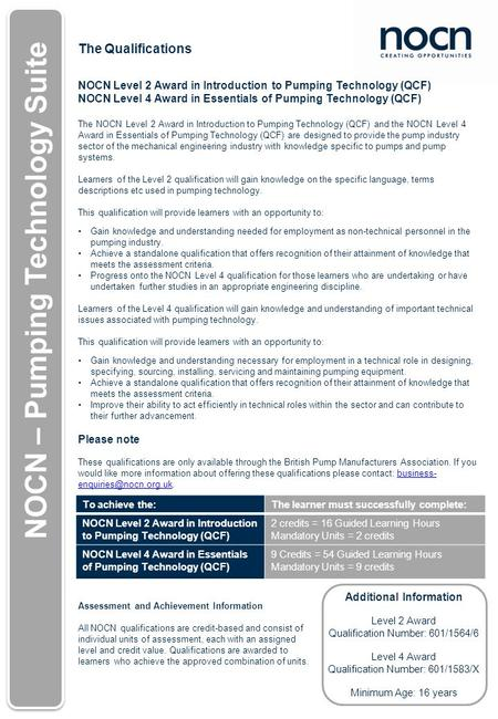 The Qualifications NOCN Level 2 Award in Introduction to Pumping Technology (QCF) NOCN Level 4 Award in Essentials of Pumping Technology (QCF) The NOCN.