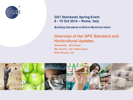 Overview of the GPC Standard and Horticultural Updates Wednesday, 08-October Ben Ensink, GS1 Netherlands Mike Mowad, GS1 GS1 Standards Spring Event 6 -