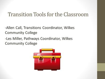 Transition Tools for the Classroom -Allen Call, Transitions Coordinator, Wilkes Community College -Les Miller, Pathways Coordinator, Wilkes Community College.