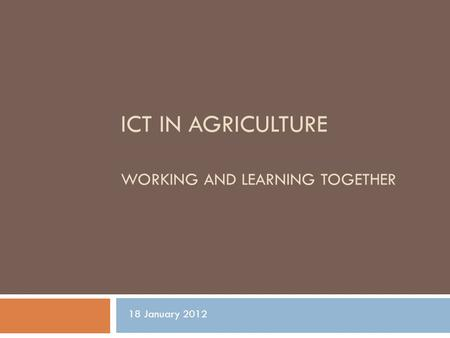 ICT IN AGRICULTURE WORKING AND LEARNING TOGETHER 18 January 2012.
