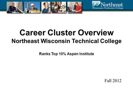 Career Cluster Overview Northeast Wisconsin Technical College Ranks Top 10% Aspen Institute Fall 2012.