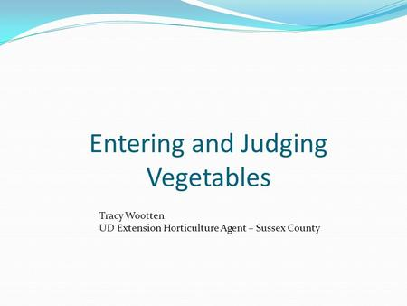 Entering and Judging Vegetables Tracy Wootten UD Extension Horticulture Agent – Sussex County.