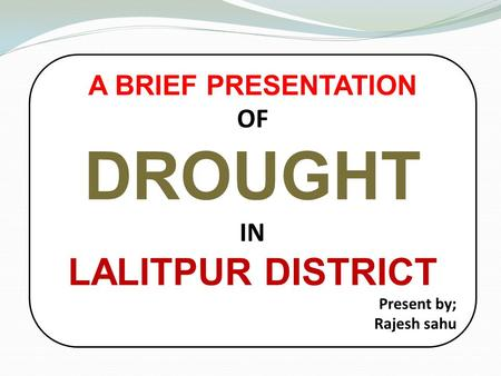 A BRIEF PRESENTATION OF DROUGHT IN LALITPUR DISTRICT Present by; Rajesh sahu.