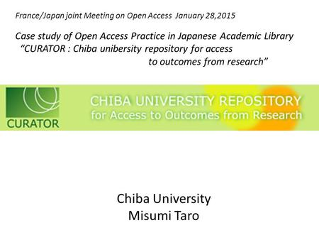Chiba University Misumi Taro France/Japan joint Meeting on Open Access January 28,2015 Case study of Open Access Practice in Japanese Academic Library.