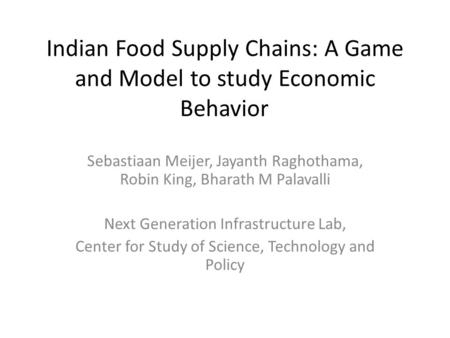 Indian Food Supply Chains: A Game and Model to study Economic Behavior Sebastiaan Meijer, Jayanth Raghothama, Robin King, Bharath M Palavalli Next Generation.