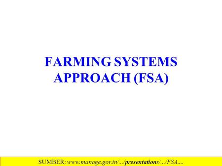 FARMING SYSTEMS APPROACH (FSA) SUMBER: www.manage.gov.in/.../presentations/.../FSA....‎